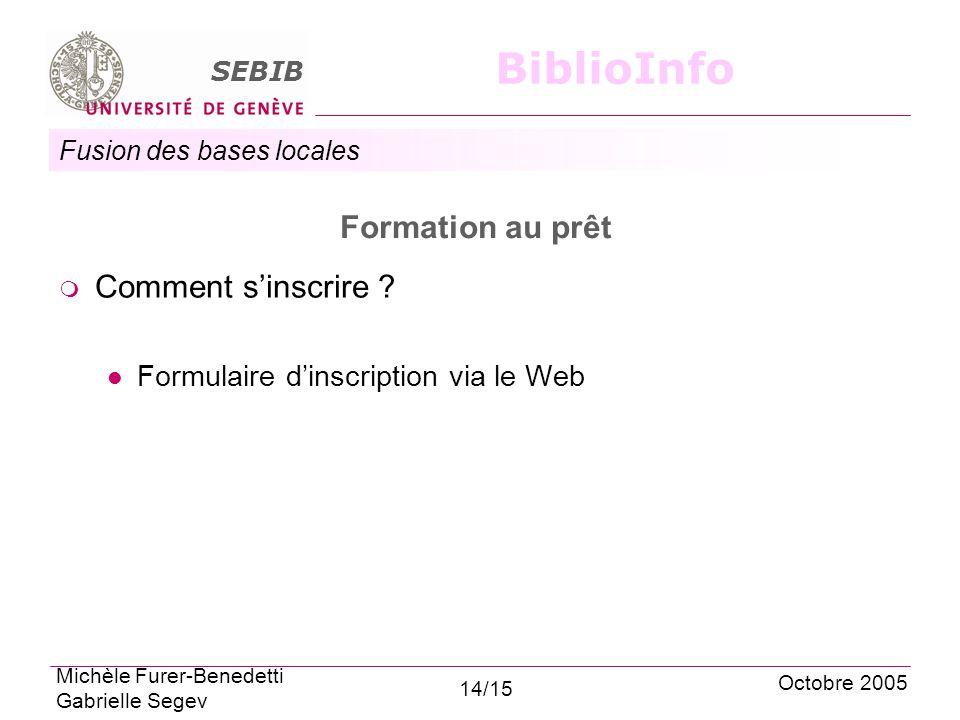 Fusion des bases locales SEBIB BiblioInfo Formation au prêt Comment sinscrire ? Formulaire dinscription via le Web Octobre 2005 Michèle Furer-Benedett