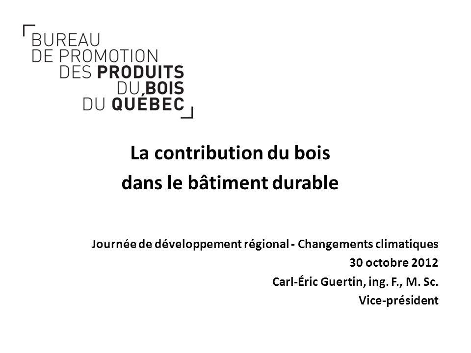 Journée de développement régional - Changements climatiques 30 octobre 2012 Carl-Éric Guertin, ing. F., M. Sc. Vice-président La contribution du bois