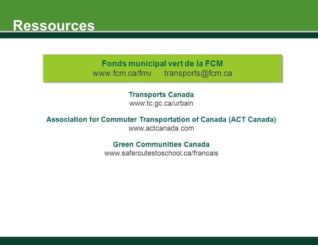 Ressources Transports Canada www.tc.gc.ca/urbain Association for Commuter Transportation of Canada (ACT Canada) www.actcanada.com Green Communities Canada www.saferoutestoschool.ca/francais Fonds municipal vert de la FCM www.fcm.ca/fmv transports@fcm.ca Fonds municipal vert de la FCM www.fcm.ca/fmv transports@fcm.ca