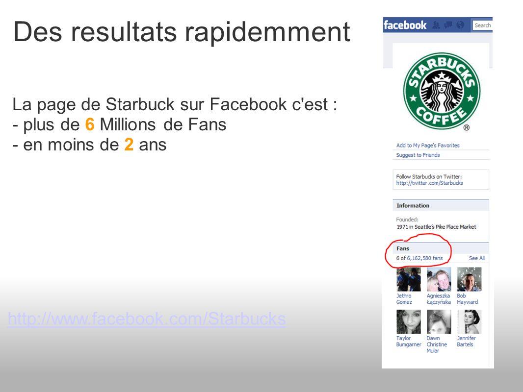 Des resultats rapidemment La page de Starbuck sur Facebook c est : - plus de 6 Millions de Fans - en moins de 2 ans http://www.facebook.com/Starbucks