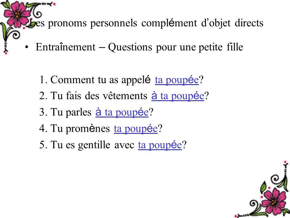 Les pronoms personnels compl é ment d objet directs Entra î nement – Questions pour une petite fille 1.
