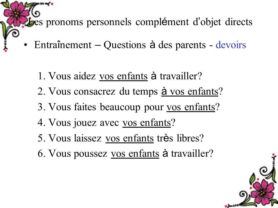 Les pronoms personnels compl é ment d objet directs Entra î nement – Questions à des parents - devoirs 1.