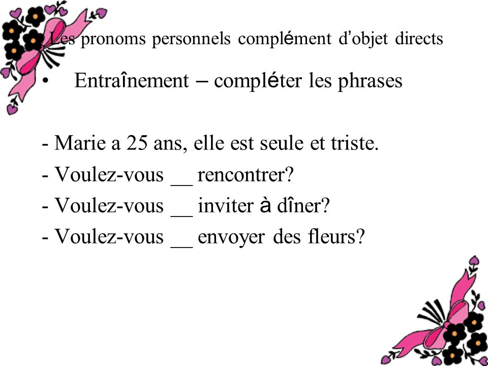 Les pronoms personnels compl é ment d objet directs Entra î nement – compl é ter les phrases - Marie a 25 ans, elle est seule et triste.