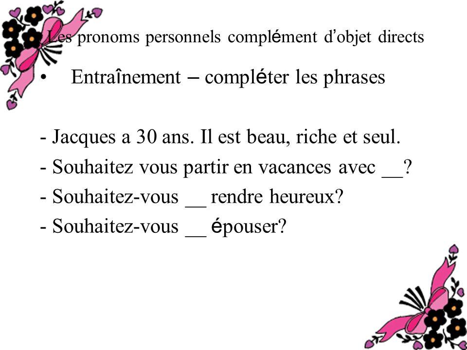 Les pronoms personnels compl é ment d objet directs Entra î nement – compl é ter les phrases - Jacques a 30 ans.