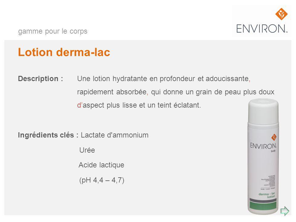 gamme pour le corps Lotion derma-lac Description : Une lotion hydratante en profondeur et adoucissante, rapidement absorbée, qui donne un grain de pea