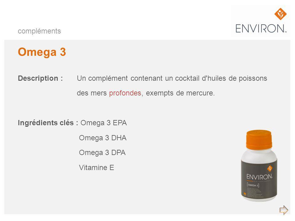 compléments Omega 3 Description :Un complément contenant un cocktail d'huiles de poissons des mers profondes, exempts de mercure. Ingrédients clés : O