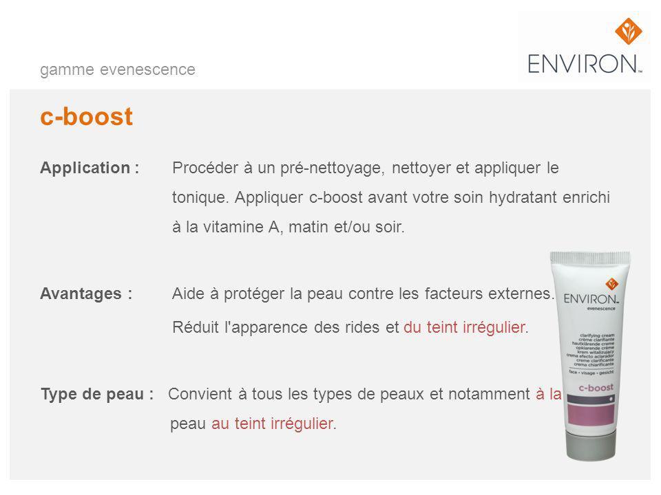 gamme evenescence c-boost Application :Procéder à un pré-nettoyage, nettoyer et appliquer le tonique. Appliquer c-boost avant votre soin hydratant enr