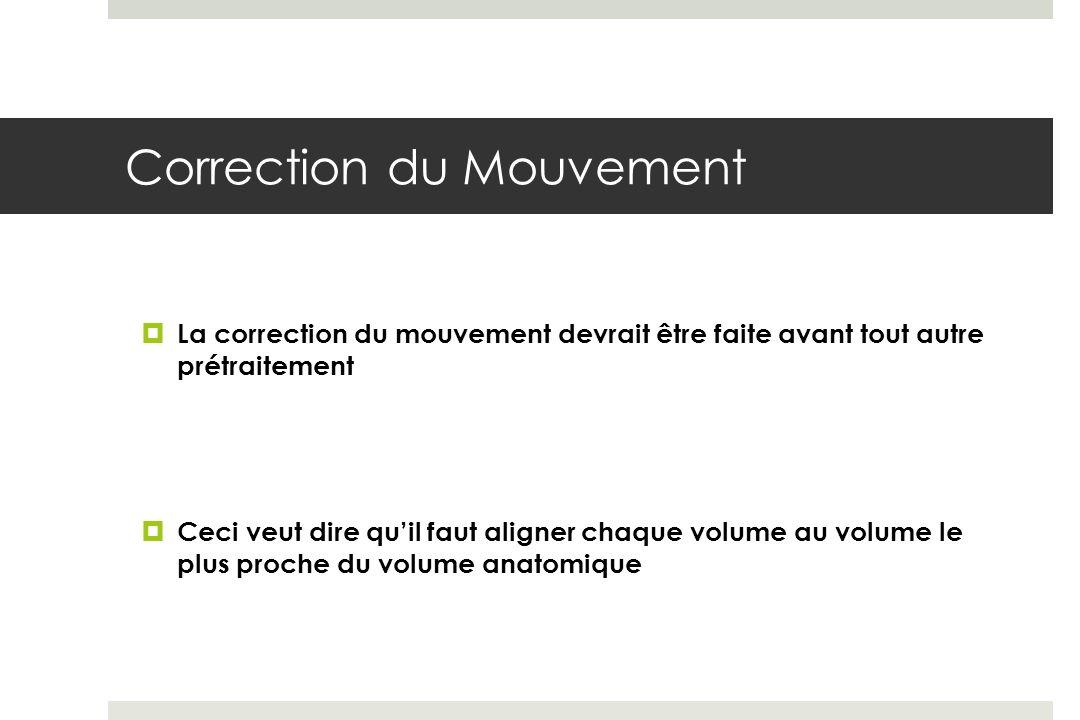 Correction du Mouvement La correction du mouvement devrait être faite avant tout autre prétraitement Ceci veut dire quil faut aligner chaque volume au volume le plus proche du volume anatomique