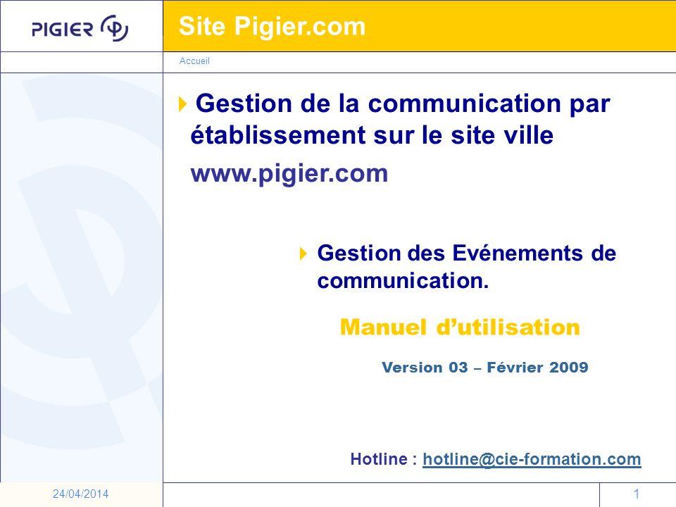 1 Site Pigier.com 1 24/04/2014 Gestion des Evénements de communication. Manuel dutilisation Accueil Version 03 – Février 2009 Hotline : hotline@cie-fo