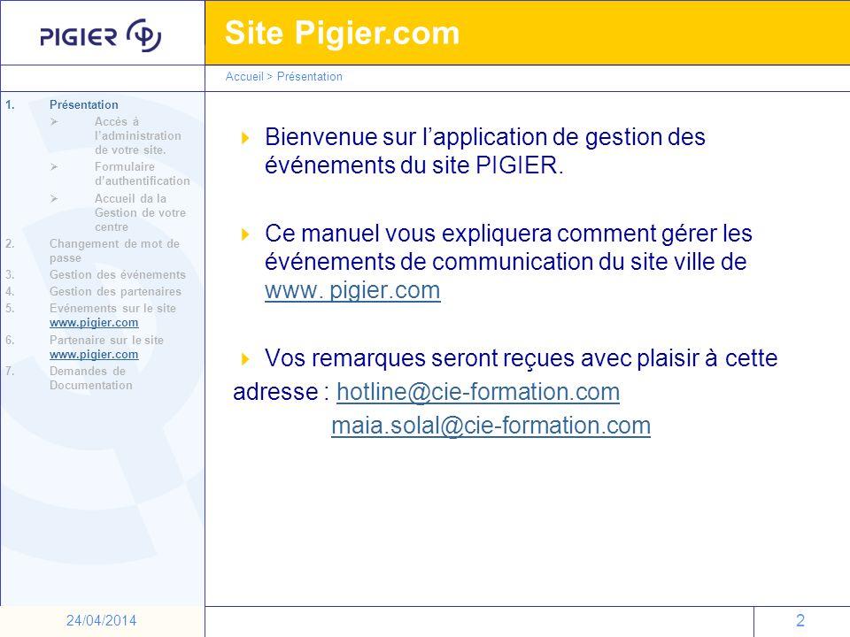 23 Site Pigier.com 23 24/04/2014 Accueil >Evénement sur le site www.pigier.com Résultat sur le site de la rubrique Vie de lécole : 1.Présentation 2.Changement de mot de passe 3.Gestion des événements 4.Gestion des partenaires 5.Evénements sur le site www.pigier.com www.pigier.com 6.Partenaires sur le site www.pigier.com www.pigier.com 7.Demandes de Documentation