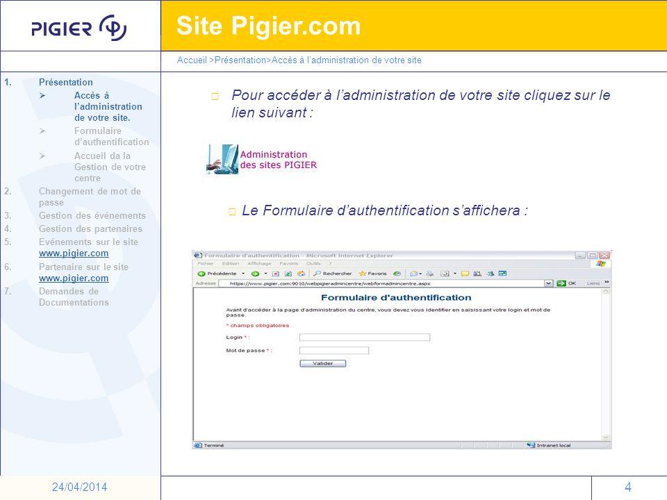 25 Site Pigier.com 25 24/04/2014 Exporter les Demandes de Documentation : Pour exporter sur Excel la liste de contact des Demandes de Documentation cliquez sur : Lécran ci-dessous apparait : Accueil >Demande de Documentation 1.Présentation 2.Changement de mot de passe 3.Gestion des événements 4.Gestion des partenaires 5.Evénements sur le site www.pigier.com www.pigier.com 6.Partenaires sur le site www.pigier.com www.pigier.com 7.Demandes de documentation Choisissez une date de début (mois+année) et cliquer sur ok Choisissez une date de fin (mois+année) et cliquer sur ok Puis valider Cliquez sur :