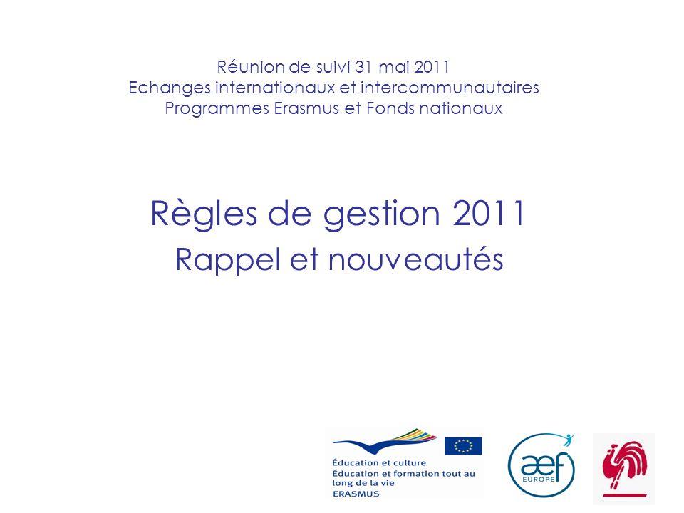 1 Réunion de suivi 31 mai 2011 Echanges internationaux et intercommunautaires Programmes Erasmus et Fonds nationaux Règles de gestion 2011 Rappel et nouveautés