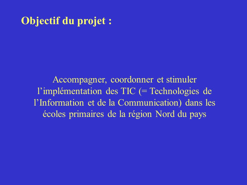 Objectif du projet : Accompagner, coordonner et stimuler limplémentation des TIC (= Technologies de lInformation et de la Communication) dans les écoles primaires de la région Nord du pays