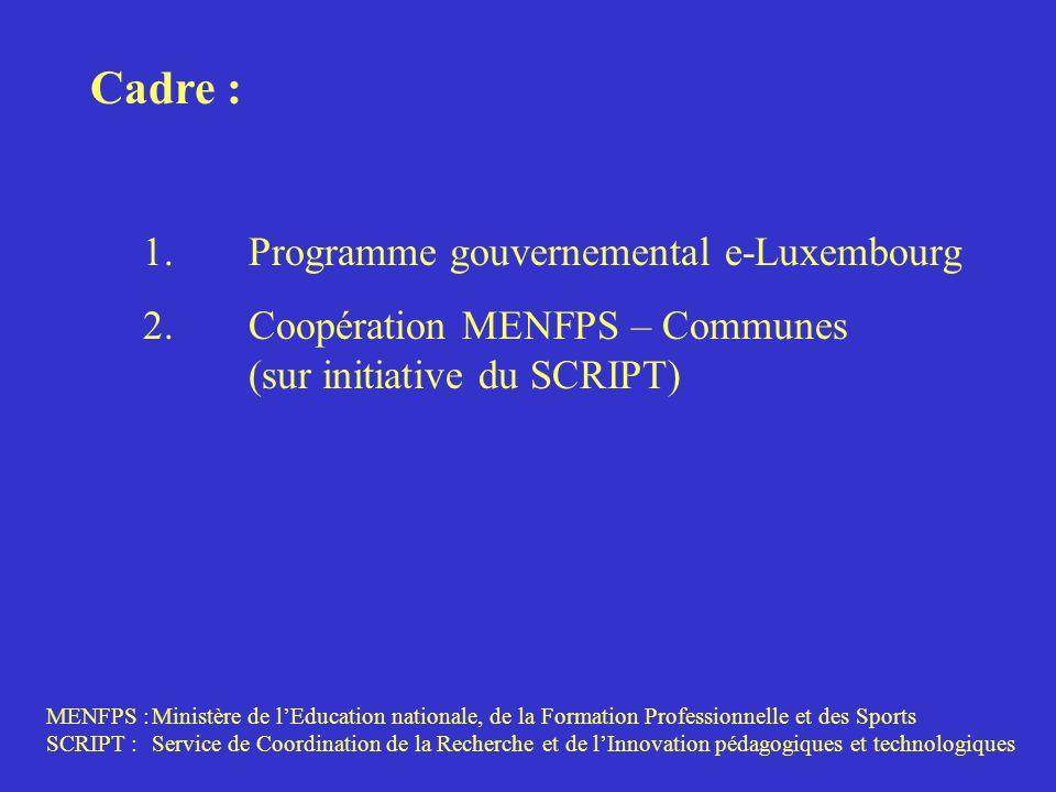 Cadre : 1.Programme gouvernemental e-Luxembourg 2.Coopération MENFPS – Communes (sur initiative du SCRIPT) MENFPS :Ministère de lEducation nationale, de la Formation Professionnelle et des Sports SCRIPT :Service de Coordination de la Recherche et de lInnovation pédagogiques et technologiques