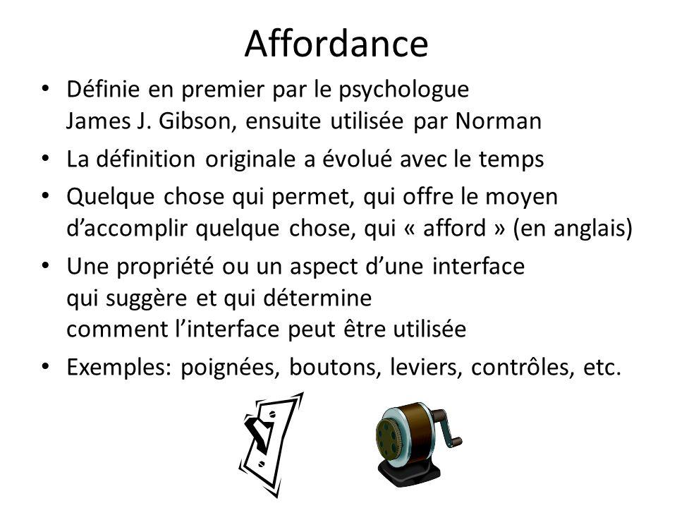 Affordance Définie en premier par le psychologue James J. Gibson, ensuite utilisée par Norman La définition originale a évolué avec le temps Quelque c