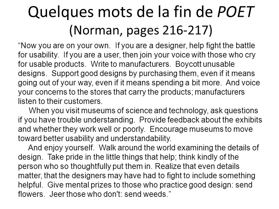 Quelques mots de la fin de POET (Norman, pages 216-217) Now you are on your own. If you are a designer, help fight the battle for usability. If you ar
