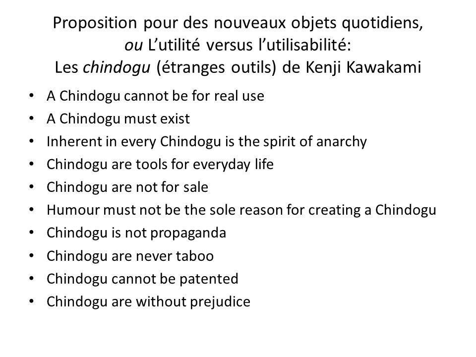 Proposition pour des nouveaux objets quotidiens, ou Lutilité versus lutilisabilité: Les chindogu (étranges outils) de Kenji Kawakami A Chindogu cannot be for real use A Chindogu must exist Inherent in every Chindogu is the spirit of anarchy Chindogu are tools for everyday life Chindogu are not for sale Humour must not be the sole reason for creating a Chindogu Chindogu is not propaganda Chindogu are never taboo Chindogu cannot be patented Chindogu are without prejudice