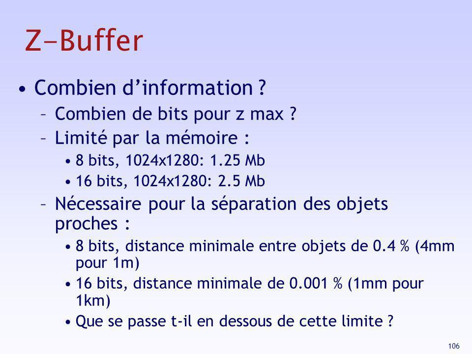 106 Z-Buffer Combien dinformation ? –Combien de bits pour z max ? –Limité par la mémoire : 8 bits, 1024 x 1280: 1.25 Mb 16 bits, 1024 x 1280: 2.5 Mb –