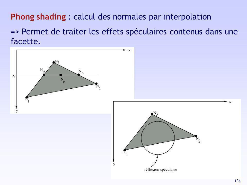 134 Phong shading : calcul des normales par interpolation => Permet de traiter les effets spéculaires contenus dans une facette.