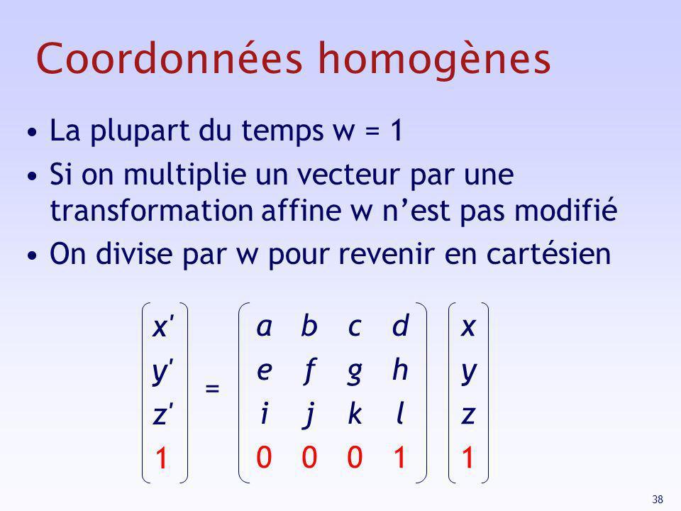 38 Coordonnées homogènes La plupart du temps w = 1 Si on multiplie un vecteur par une transformation affine w nest pas modifié On divise par w pour re