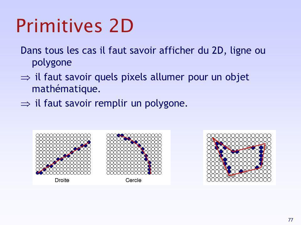 77 Primitives 2D Dans tous les cas il faut savoir afficher du 2D, ligne ou polygone il faut savoir quels pixels allumer pour un objet mathématique. il