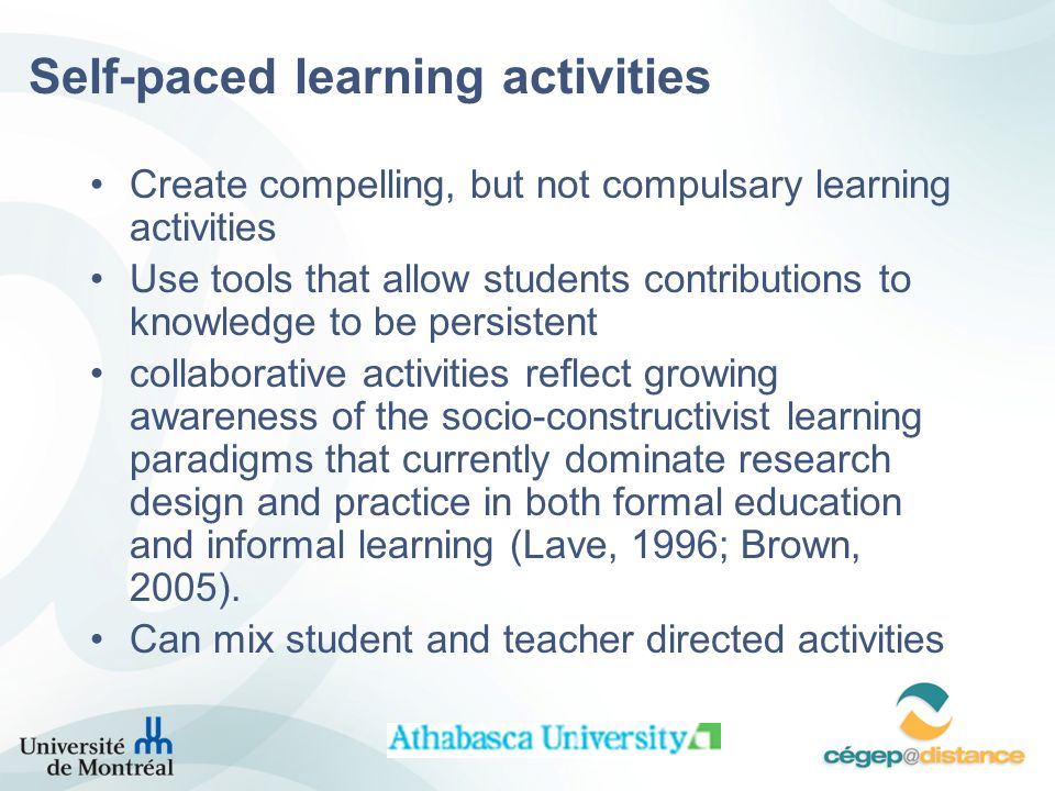 Self-paced learning activities Create compelling, but not compulsary learning activities Use tools that allow students contributions to knowledge to be persistent collaborative activities reflect growing awareness of the socio-constructivist learning paradigms that currently dominate research design and practice in both formal education and informal learning (Lave, 1996; Brown, 2005).