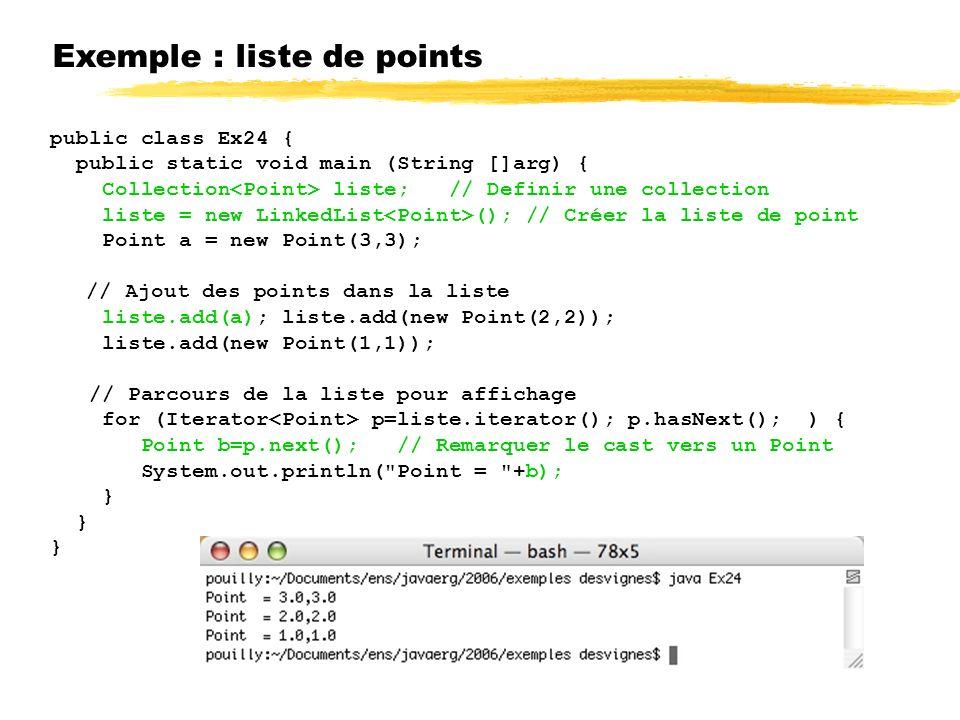 Exemple : liste de points public class Ex24 { public static void main (String []arg) { Collection liste; // Definir une collection liste = new LinkedList (); // Créer la liste de point Point a = new Point(3,3); // Ajout des points dans la liste liste.add(a); liste.add(new Point(2,2)); liste.add(new Point(1,1)); // Parcours de la liste pour affichage for (Iterator p=liste.iterator(); p.hasNext(); ) { Point b=p.next(); // Remarquer le cast vers un Point System.out.println( Point = +b); }