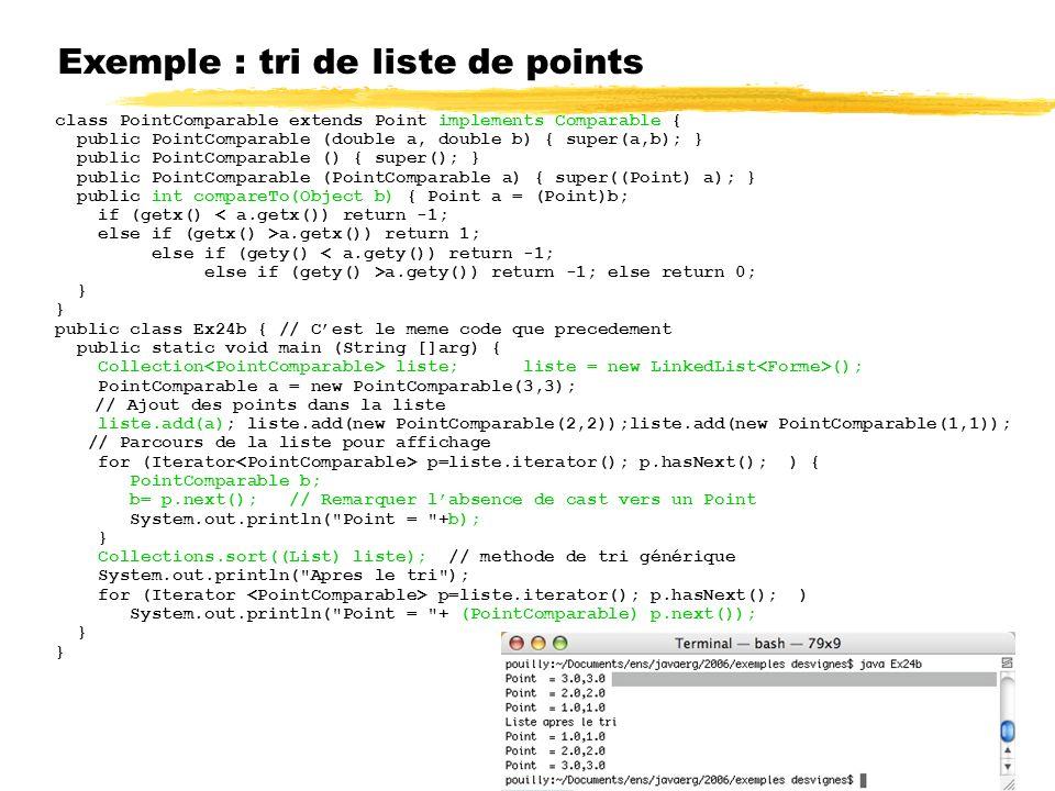 Exemple : tri de liste de points class PointComparable extends Point implements Comparable { public PointComparable (double a, double b) { super(a,b); } public PointComparable () { super(); } public PointComparable (PointComparable a) { super((Point) a); } public int compareTo(Object b) { Point a = (Point)b; if (getx() < a.getx()) return -1; else if (getx() >a.getx()) return 1; else if (gety() < a.gety()) return -1; else if (gety() >a.gety()) return -1; else return 0; } public class Ex24b { // Cest le meme code que precedement public static void main (String []arg) { Collection liste; liste = new LinkedList (); PointComparable a = new PointComparable(3,3); // Ajout des points dans la liste liste.add(a); liste.add(new PointComparable(2,2));liste.add(new PointComparable(1,1)); // Parcours de la liste pour affichage for (Iterator p=liste.iterator(); p.hasNext(); ) { PointComparable b; b= p.next(); // Remarquer labsence de cast vers un Point System.out.println( Point = +b); } Collections.sort((List) liste); // methode de tri générique System.out.println( Apres le tri ); for (Iterator p=liste.iterator(); p.hasNext(); ) System.out.println( Point = + (PointComparable) p.next()); }