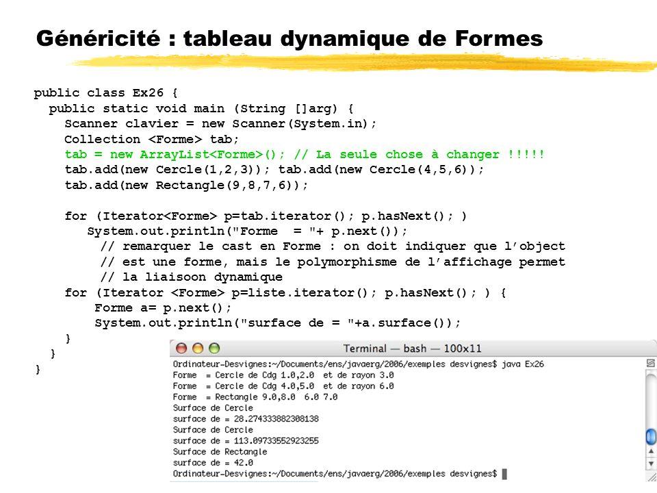 Généricité : tableau dynamique de Formes public class Ex26 { public static void main (String []arg) { Scanner clavier = new Scanner(System.in); Collection tab; tab = new ArrayList (); // La seule chose à changer !!!!.