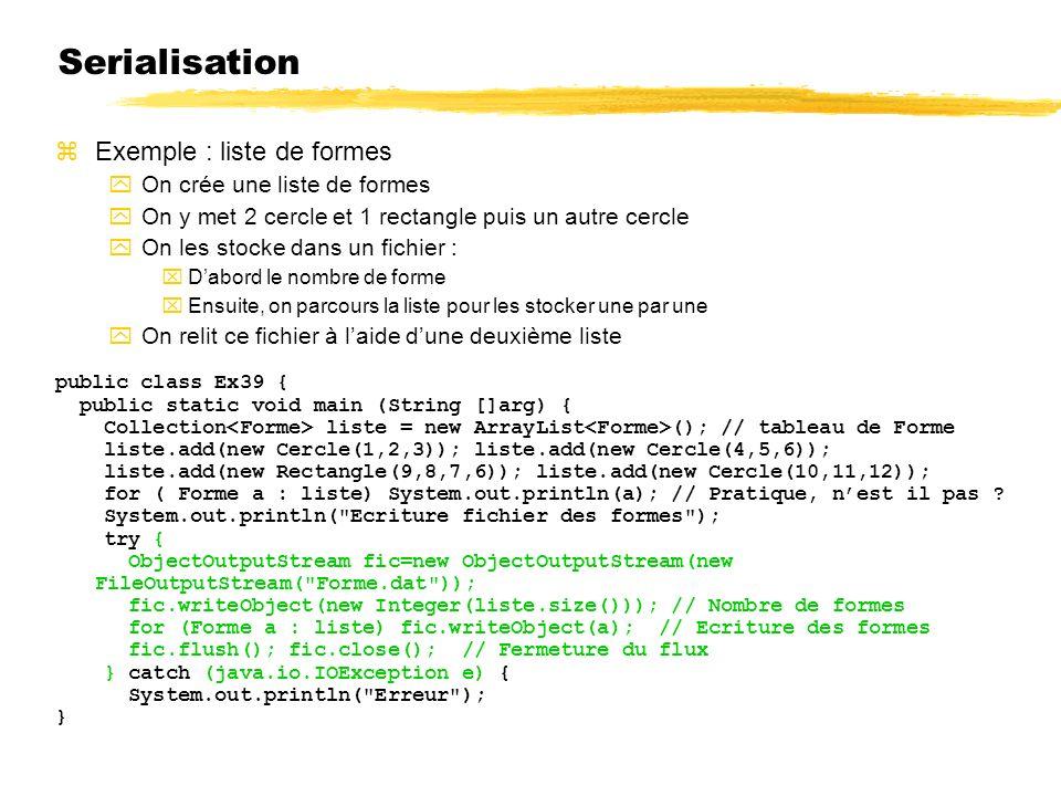 Serialisation Exemple : liste de formes On crée une liste de formes On y met 2 cercle et 1 rectangle puis un autre cercle On les stocke dans un fichier : Dabord le nombre de forme Ensuite, on parcours la liste pour les stocker une par une On relit ce fichier à laide dune deuxième liste public class Ex39 { public static void main (String []arg) { Collection liste = new ArrayList (); // tableau de Forme liste.add(new Cercle(1,2,3)); liste.add(new Cercle(4,5,6)); liste.add(new Rectangle(9,8,7,6)); liste.add(new Cercle(10,11,12)); for ( Forme a : liste) System.out.println(a); // Pratique, nest il pas .