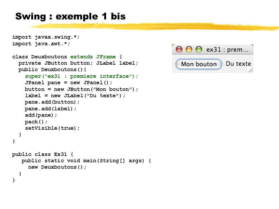 Swing : exemple 1 bis import javax.swing.*; import java.awt.*; class Deuxboutons extends JFrame { private JButton button; JLabel label; public Deuxboutons(){ super( ex31 : premiere interface ); JPanel pane = new JPanel(); button = new JButton( Mon bouton ); label = new JLabel( Du texte ); pane.add(button); pane.add(label); add(pane); pack(); setVisible(true); } public class Ex31 { public static void main(String[] args) { new Deuxboutons(); }