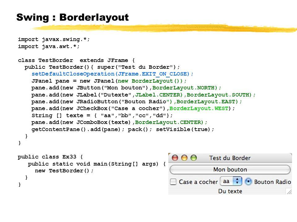 Swing : Borderlayout import javax.swing.*; import java.awt.*; class TestBorder extends JFrame { public TestBorder(){ super( Test du Border ); setDefaultCloseOperation(JFrame.EXIT_ON_CLOSE); JPanel pane = new JPanel(new BorderLayout()); pane.add(new JButton( Mon bouton ),BorderLayout.NORTH); pane.add(new JLabel( Dutexte ,JLabel.CENTER),BorderLayout.SOUTH); pane.add(new JRadioButton( Bouton Radio ),BorderLayout.EAST); pane.add(new JCheckBox( Case a cocher ),BorderLayout.WEST); String [] texte = { aa , bb , cc , dd }; pane.add(new JComboBox(texte),BorderLayout.CENTER); getContentPane().add(pane); pack(); setVisible(true); } public class Ex33 { public static void main(String[] args) { new TestBorder(); }