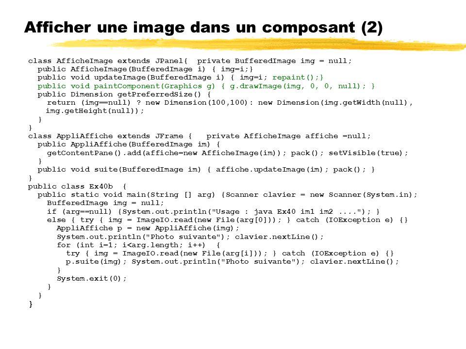 Afficher une image dans un composant (2) class AfficheImage extends JPanel{ private BufferedImage img = null; public AfficheImage(BufferedImage i) { img=i;} public void updateImage(BufferedImage i) { img=i; repaint();} public void paintComponent(Graphics g) { g.drawImage(img, 0, 0, null); } public Dimension getPreferredSize() { return (img==null) .