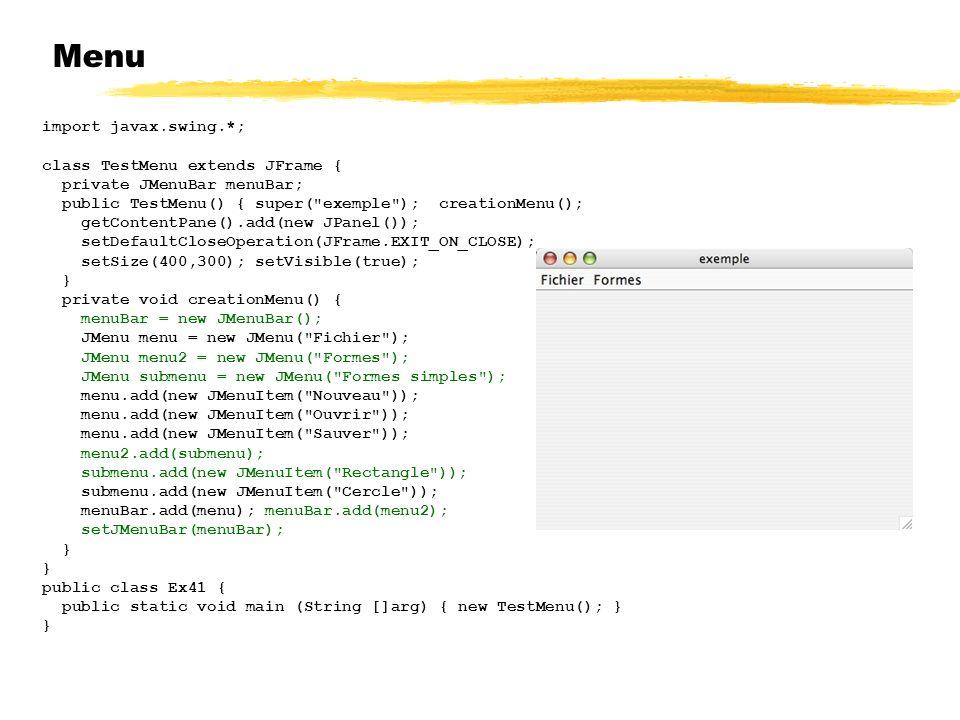 Menu import javax.swing.*; class TestMenu extends JFrame { private JMenuBar menuBar; public TestMenu() { super( exemple ); creationMenu(); getContentPane().add(new JPanel()); setDefaultCloseOperation(JFrame.EXIT_ON_CLOSE); setSize(400,300); setVisible(true); } private void creationMenu() { menuBar = new JMenuBar(); JMenu menu = new JMenu( Fichier ); JMenu menu2 = new JMenu( Formes ); JMenu submenu = new JMenu( Formes simples ); menu.add(new JMenuItem( Nouveau )); menu.add(new JMenuItem( Ouvrir )); menu.add(new JMenuItem( Sauver )); menu2.add(submenu); submenu.add(new JMenuItem( Rectangle )); submenu.add(new JMenuItem( Cercle )); menuBar.add(menu); menuBar.add(menu2); setJMenuBar(menuBar); } public class Ex41 { public static void main (String []arg) { new TestMenu(); } }