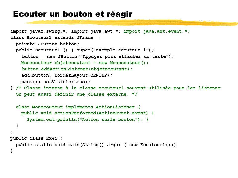 Ecouter un bouton et réagir import javax.swing.*; import java.awt.*; import java.awt.event.*; class Ecouteur1 extends JFrame { private JButton button; public Ecouteur1 () { super( exemple ecouteur 1 ); button = new JButton( Appuyer pour afficher un texte ); Monecouteur objetecoutant = new Monecouteur(); button.addActionListener(objetecoutant); add(button, BorderLayout.CENTER); pack(); setVisible(true); } /* Classe interne à la classe ecouteur1 souvent utilisée pour les listener On peut aussi définir une classe externe.