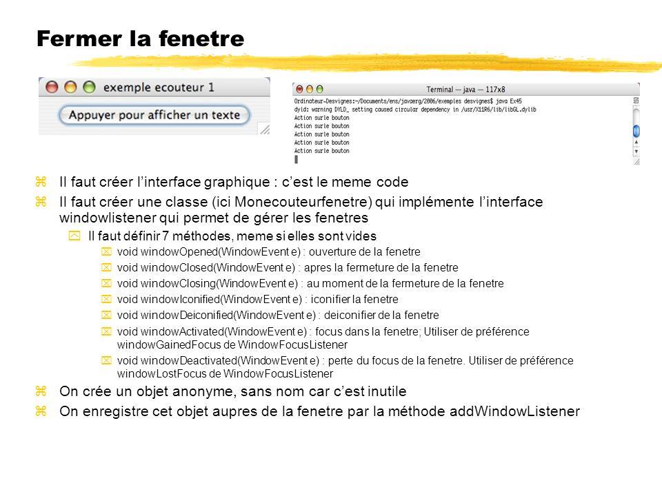 Fermer la fenetre Il faut créer linterface graphique : cest le meme code Il faut créer une classe (ici Monecouteurfenetre) qui implémente linterface windowlistener qui permet de gérer les fenetres Il faut définir 7 méthodes, meme si elles sont vides void windowOpened(WindowEvent e) : ouverture de la fenetre void windowClosed(WindowEvent e) : apres la fermeture de la fenetre void windowClosing(WindowEvent e) : au moment de la fermeture de la fenetre void windowIconified(WindowEvent e) : iconifier la fenetre void windowDeiconified(WindowEvent e) : deiconifier de la fenetre void windowActivated(WindowEvent e) : focus dans la fenetre; Utiliser de préférence windowGainedFocus de WindowFocusListener void windowDeactivated(WindowEvent e) : perte du focus de la fenetre.