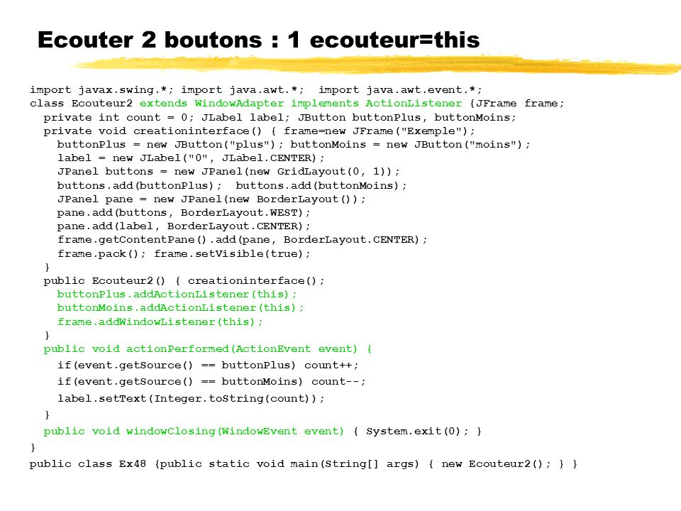 Ecouter 2 boutons : 1 ecouteur=this import javax.swing.*; import java.awt.*; import java.awt.event.*; class Ecouteur2 extends WindowAdapter implements