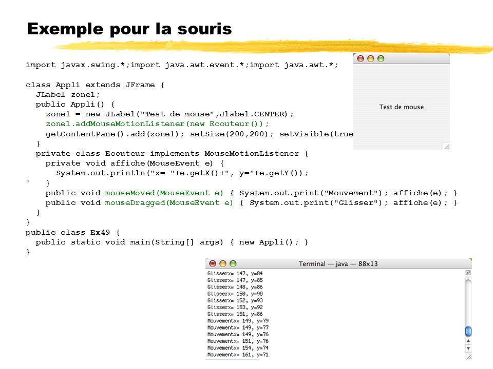 Exemple pour la souris import javax.swing.*;import java.awt.event.*;import java.awt.*; class Appli extends JFrame { JLabel zone1; public Appli() { zone1 = new JLabel( Test de mouse ,Jlabel.CENTER); zone1.addMouseMotionListener(new Ecouteur()); getContentPane().add(zone1); setSize(200,200); setVisible(true); } private class Ecouteur implements MouseMotionListener { private void affiche(MouseEvent e) { System.out.println( x= +e.getX()+ , y= +e.getY()); ` } public void mouseMoved(MouseEvent e) { System.out.print( Mouvement ); affiche(e); } public void mouseDragged(MouseEvent e) { System.out.print( Glisser ); affiche(e); } } public class Ex49 { public static void main(String[] args) { new Appli(); } }