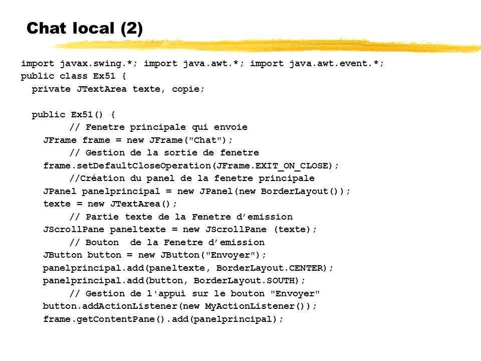 Chat local (2) import javax.swing.*; import java.awt.*; import java.awt.event.*; public class Ex51 { private JTextArea texte, copie; public Ex51() { // Fenetre principale qui envoie JFrame frame = new JFrame( Chat ); // Gestion de la sortie de fenetre frame.setDefaultCloseOperation(JFrame.EXIT_ON_CLOSE); //Création du panel de la fenetre principale JPanel panelprincipal = new JPanel(new BorderLayout()); texte = new JTextArea(); // Partie texte de la Fenetre demission JScrollPane paneltexte = new JScrollPane (texte); // Bouton de la Fenetre demission JButton button = new JButton( Envoyer ); panelprincipal.add(paneltexte, BorderLayout.CENTER); panelprincipal.add(button, BorderLayout.SOUTH); // Gestion de l appui sur le bouton Envoyer button.addActionListener(new MyActionListener()); frame.getContentPane().add(panelprincipal);