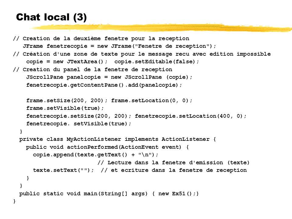 Chat local (3) // Creation de la deuxième fenetre pour la reception JFrame fenetrecopie = new JFrame( Fenetre de reception ); // Création d une zone de texte pour le message recu avec edition impossible copie = new JTextArea(); copie.setEditable(false); // Creation du panel de la fenetre de reception JScrollPane panelcopie = new JScrollPane (copie); fenetrecopie.getContentPane().add(panelcopie); frame.setSize(200, 200); frame.setLocation(0, 0); frame.setVisible(true); fenetrecopie.setSize(200, 200); fenetrecopie.setLocation(400, 0); fenetrecopie.