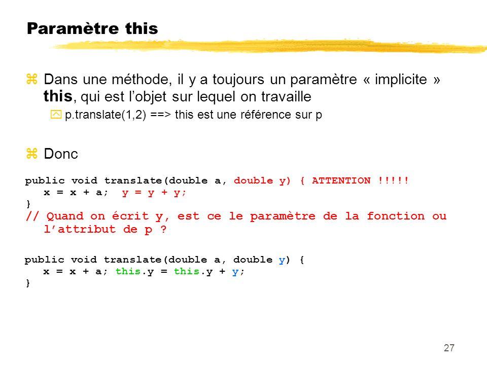 Paramètre this Dans une méthode, il y a toujours un paramètre « implicite » this, qui est lobjet sur lequel on travaille p.translate(1,2) ==> this est une référence sur p Donc public void translate(double a, double y) { ATTENTION !!!!.
