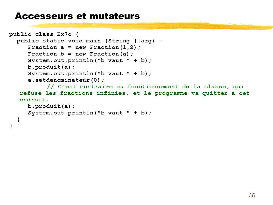 Accesseurs et mutateurs 35 public class Ex7c { public static void main (String []arg) { Fraction a = new Fraction(1,2); Fraction b = new Fraction(a); System.out.println( b vaut + b); b.produit(a); System.out.println( b vaut + b); a.setdenominateur(0); // Cest contraire au fonctionnement de la classe, qui refuse les fractions infinies, et le programme va quitter à cet endroit.