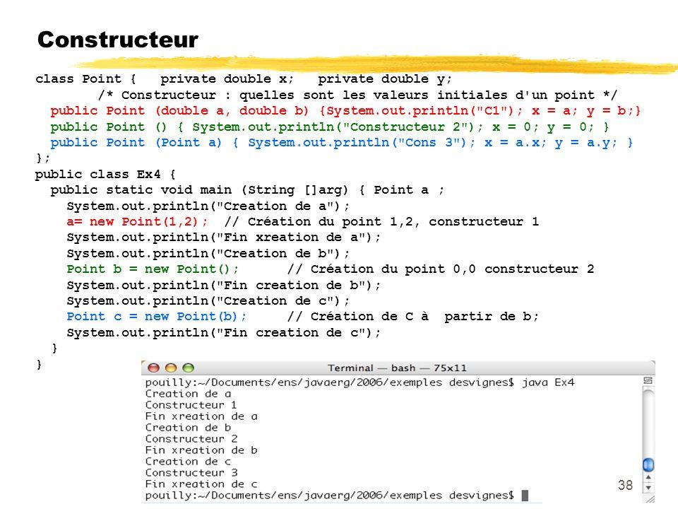 Constructeur class Point { private double x; private double y; /* Constructeur : quelles sont les valeurs initiales d un point */ public Point (double a, double b) {System.out.println( C1 ); x = a; y = b;} public Point () { System.out.println( Constructeur 2 ); x = 0; y = 0; } public Point (Point a) { System.out.println( Cons 3 ); x = a.x; y = a.y; } }; public class Ex4 { public static void main (String []arg) { Point a ; System.out.println( Creation de a ); a= new Point(1,2); // Création du point 1,2, constructeur 1 System.out.println( Fin xreation de a ); System.out.println( Creation de b ); Point b = new Point(); // Création du point 0,0 constructeur 2 System.out.println( Fin creation de b ); System.out.println( Creation de c ); Point c = new Point(b); // Création de C à partir de b; System.out.println( Fin creation de c ); } 38