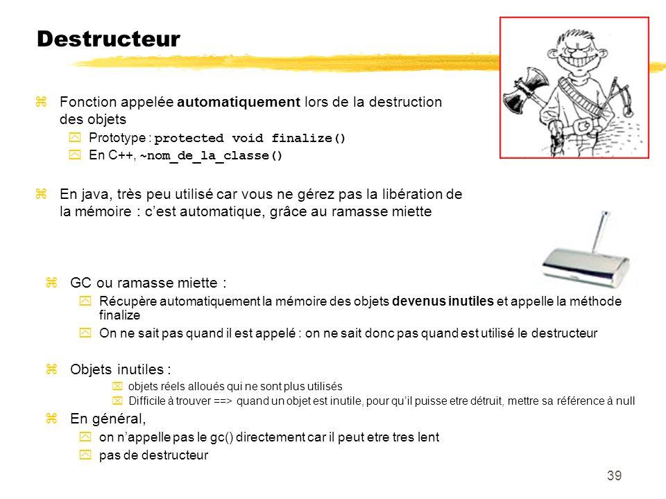 Destructeur Fonction appelée automatiquement lors de la destruction des objets Prototype : protected void finalize() En C++, ~nom_de_la_classe() En java, très peu utilisé car vous ne gérez pas la libération de la mémoire : cest automatique, grâce au ramasse miette GC ou ramasse miette : Récupère automatiquement la mémoire des objets devenus inutiles et appelle la méthode finalize On ne sait pas quand il est appelé : on ne sait donc pas quand est utilisé le destructeur Objets inutiles : objets réels alloués qui ne sont plus utilisés Difficile à trouver ==> quand un objet est inutile, pour quil puisse etre détruit, mettre sa référence à null En général, on nappelle pas le gc() directement car il peut etre tres lent pas de destructeur 39