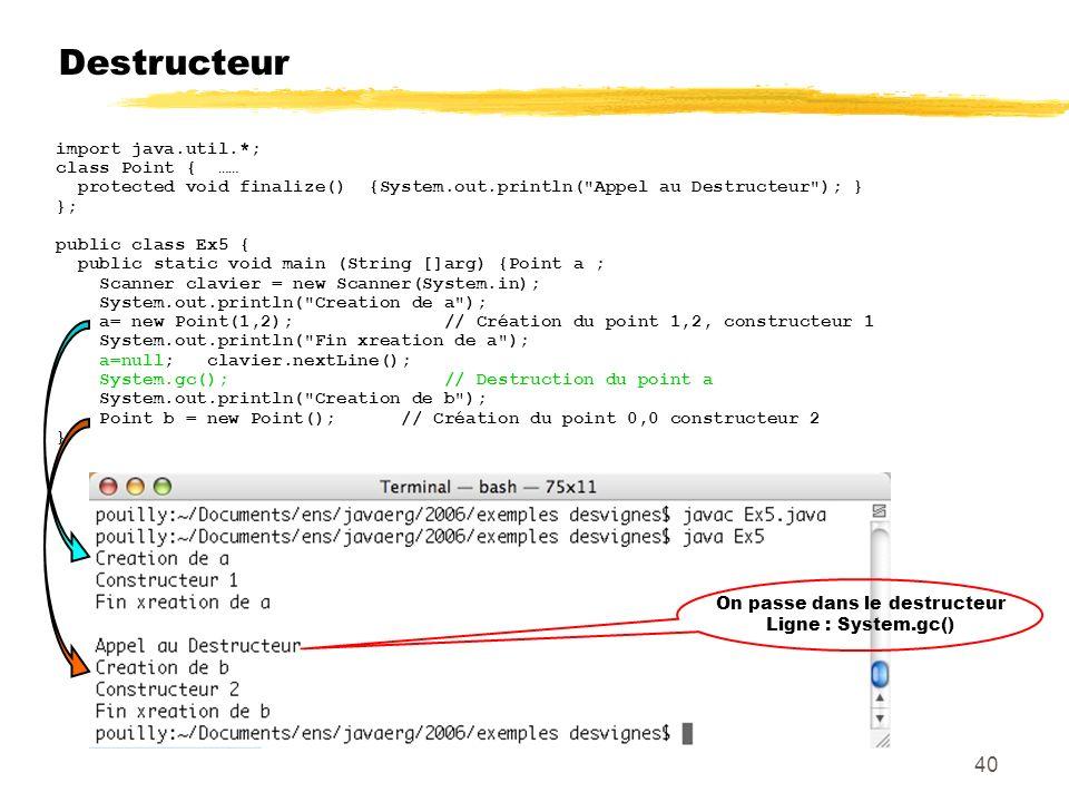Destructeur import java.util.*; class Point { …… protected void finalize() {System.out.println( Appel au Destructeur ); } }; public class Ex5 { public static void main (String []arg) {Point a ; Scanner clavier = new Scanner(System.in); System.out.println( Creation de a ); a= new Point(1,2); // Création du point 1,2, constructeur 1 System.out.println( Fin xreation de a ); a=null; clavier.nextLine(); System.gc(); // Destruction du point a System.out.println( Creation de b ); Point b = new Point(); // Création du point 0,0 constructeur 2 } On passe dans le destructeur Ligne : System.gc() 40
