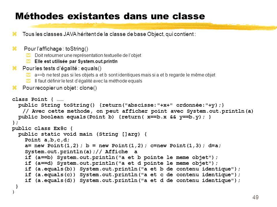 Méthodes existantes dans une classe Tous les classes JAVA héritent de la classe de base Object, qui contient : Pour laffichage : toString() Doit retourner une représentation textuelle de lobjet Elle est utilisée par System.out.println Pour les tests dégalité : equals() a==b ne test pas si les objets a et b sont identiques mais si a et b regarde le même objet Il faut définir le test dégalité avec la méthode equals Pour recopier un objet : clone() class Point { …… public String toString() {return( abscisse: +x+ ordonnée: +y);} // Avec cette methode, on peut afficher point avec System.out.println(a) public boolean equals(Point b) {return( x==b.x && y==b.y); } }; public class Ex8c { public static void main (String []arg) { Point a,b,c,d; a= new Point(1,2); b = new Point(1,2); c=new Point(1,3); d=a; System.out.println(a);// Affiche a if (a==b) System.out.println( a et b pointe le meme objet ); if (a==d) System.out.println( a et d pointe le meme objet ); if (a.equals(b)) System.out.println( a et b de contenu identique ); if (a.equals(c)) System.out.println( a et c de contenu identique ); if (a.equals(d)) System.out.println( a et d de contenu identique ); } 49