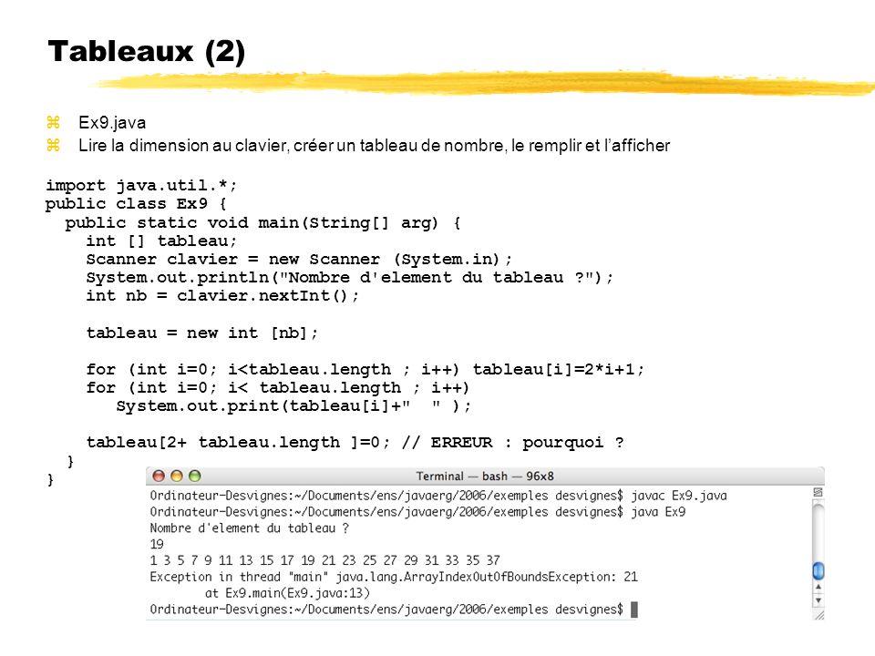 Tableaux (2) zEx9.java zLire la dimension au clavier, créer un tableau de nombre, le remplir et lafficher import java.util.*; public class Ex9 { public static void main(String[] arg) { int [] tableau; Scanner clavier = new Scanner (System.in); System.out.println( Nombre d element du tableau ? ); int nb = clavier.nextInt(); tableau = new int [nb]; for (int i=0; i<tableau.length ; i++) tableau[i]=2*i+1; for (int i=0; i< tableau.length ; i++) System.out.print(tableau[i]+ ); tableau[2+ tableau.length ]=0; // ERREUR : pourquoi .