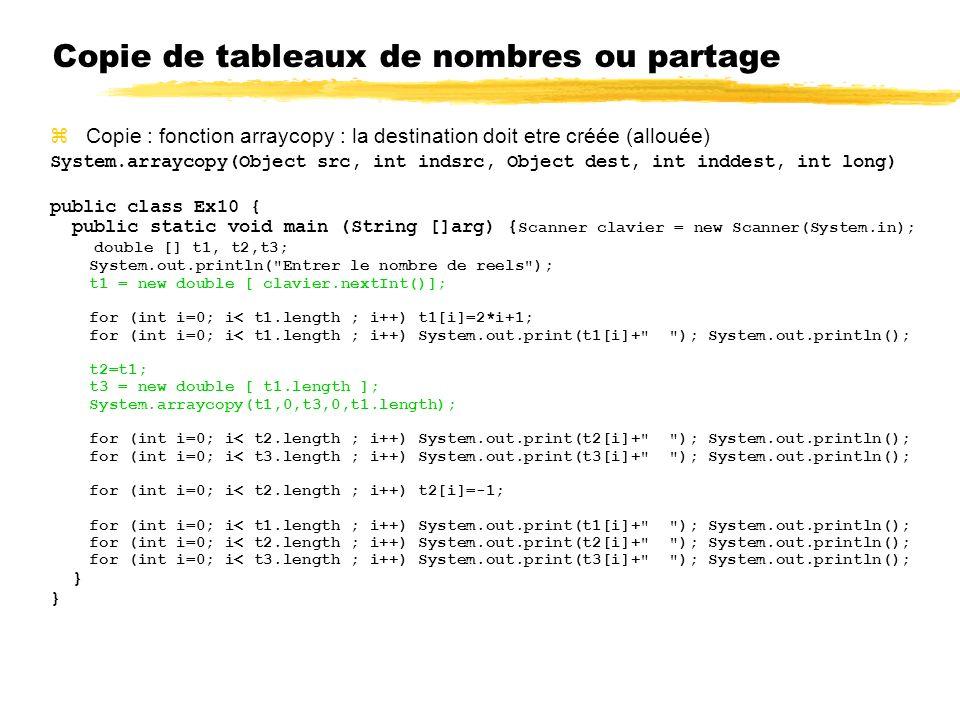 Copie de tableaux de nombres ou partage zCopie : fonction arraycopy : la destination doit etre créée (allouée) System.arraycopy(Object src, int indsrc, Object dest, int inddest, int long) public class Ex10 { public static void main (String []arg) { Scanner clavier = new Scanner(System.in); double [] t1, t2,t3; System.out.println( Entrer le nombre de reels ); t1 = new double [ clavier.nextInt()]; for (int i=0; i< t1.length ; i++) t1[i]=2*i+1; for (int i=0; i< t1.length ; i++) System.out.print(t1[i]+ ); System.out.println(); t2=t1; t3 = new double [ t1.length ]; System.arraycopy(t1,0,t3,0,t1.length); for (int i=0; i< t2.length ; i++) System.out.print(t2[i]+ ); System.out.println(); for (int i=0; i< t3.length ; i++) System.out.print(t3[i]+ ); System.out.println(); for (int i=0; i< t2.length ; i++) t2[i]=-1; for (int i=0; i< t1.length ; i++) System.out.print(t1[i]+ ); System.out.println(); for (int i=0; i< t2.length ; i++) System.out.print(t2[i]+ ); System.out.println(); for (int i=0; i< t3.length ; i++) System.out.print(t3[i]+ ); System.out.println(); }