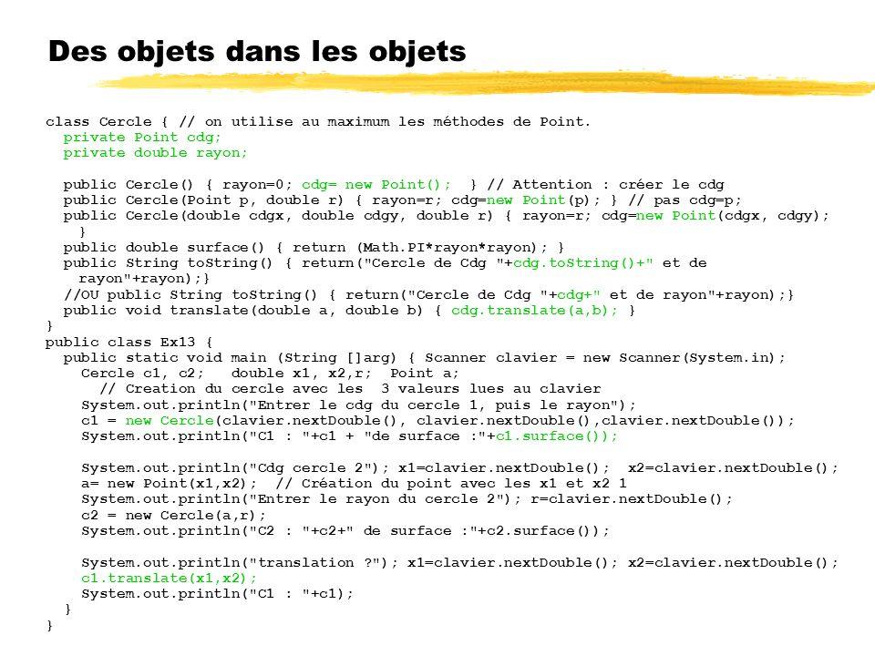 Des objets dans les objets class Cercle { // on utilise au maximum les méthodes de Point.