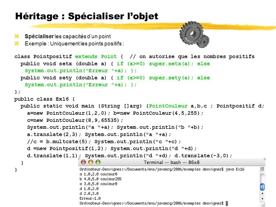 Héritage : Spécialiser lobjet Spécialiser les capacités dun point Exemple : Uniquement les points positifs : class Pointpositif extends Point { // on autorise que les nombres positifs public void setx (double a) { if (a>=0) super.setx(a); else System.out.println( Erreur +a); }; public void sety (double a) { if (a>=0) super.sety(a); else System.out.println( Erreur +a); }; }; public class Ex16 { public static void main (String []arg) {PointCouleur a,b,c ; Pointpositif d; a=new PointCouleur(1,2,0); b=new PointCouleur(4,5,255); c=new PointCouleur(8,9,65535); System.out.println( a +a); System.out.println( b +b); a.translate(2,3); System.out.println( a +a); //c = b.multcste(5); System.out.println( c +c); d =new Pointpositif(1,2); System.out.println( d +d); d.translate(1,1); System.out.println( d +d); d.translate(-3,0); }